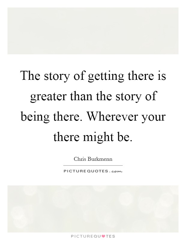 The story of getting there is greater than the story of being there. Wherever your there might be Picture Quote #1