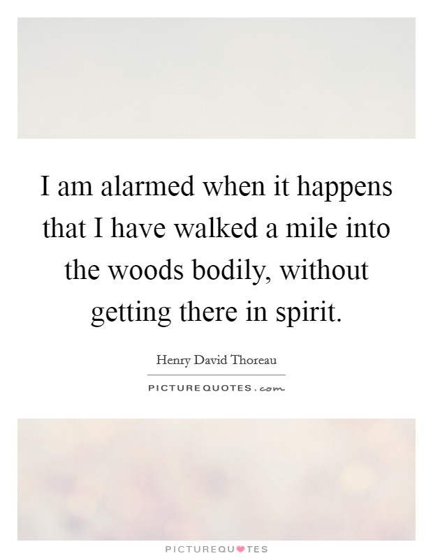 I am alarmed when it happens that I have walked a mile into the woods bodily, without getting there in spirit Picture Quote #1