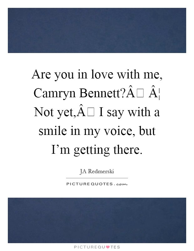 Are you in love with me, Camryn Bennett? ¦ Not yet, I say with a smile in my voice, but I'm getting there Picture Quote #1