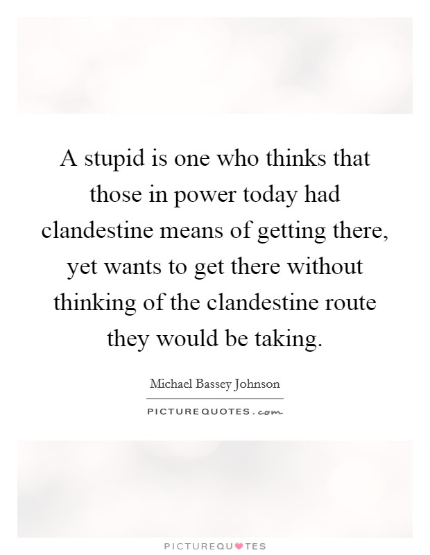 A stupid is one who thinks that those in power today had clandestine means of getting there, yet wants to get there without thinking of the clandestine route they would be taking Picture Quote #1