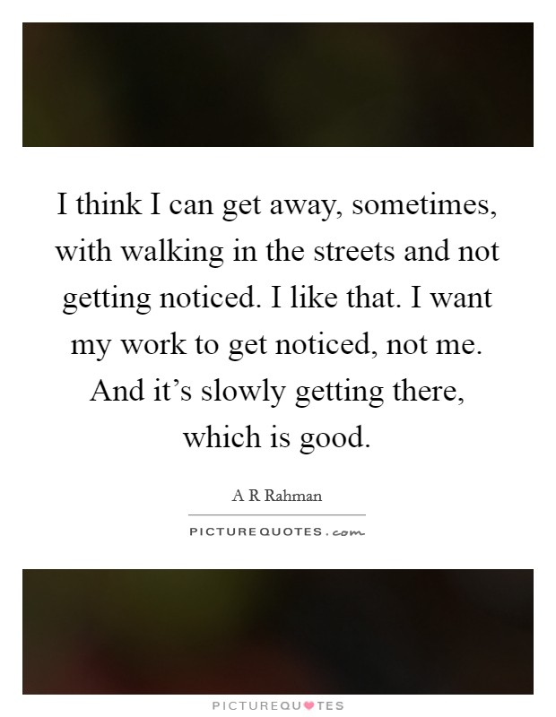 I think I can get away, sometimes, with walking in the streets and not getting noticed. I like that. I want my work to get noticed, not me. And it's slowly getting there, which is good Picture Quote #1