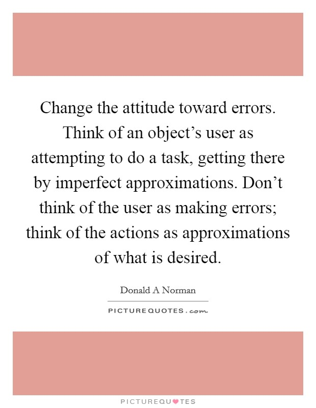 Change the attitude toward errors. Think of an object's user as attempting to do a task, getting there by imperfect approximations. Don't think of the user as making errors; think of the actions as approximations of what is desired Picture Quote #1