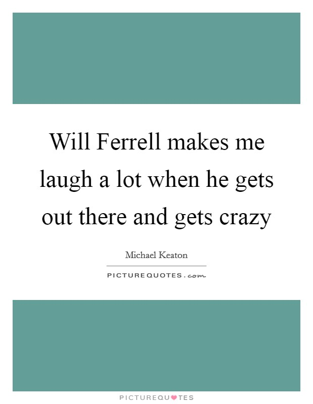 Will Ferrell makes me laugh a lot when he gets out there and gets crazy Picture Quote #1