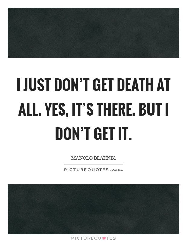 I just don't get death at all. Yes, it's there. But I don't get it Picture Quote #1