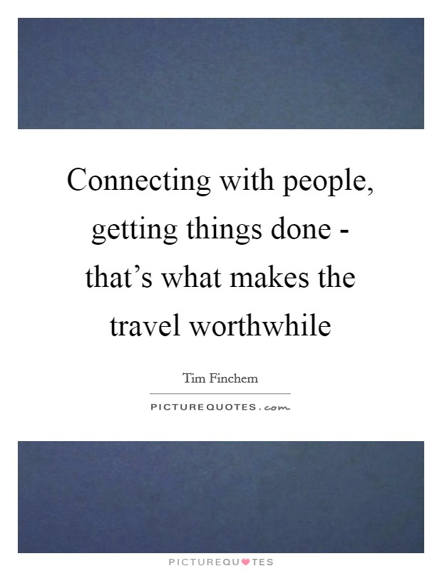 Connecting with people, getting things done - that's what makes the travel worthwhile Picture Quote #1