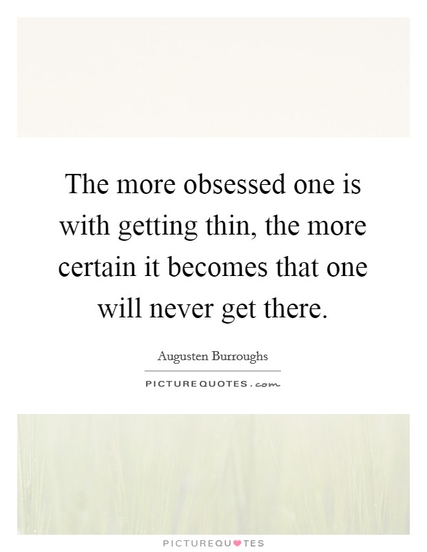 The more obsessed one is with getting thin, the more certain it becomes that one will never get there Picture Quote #1