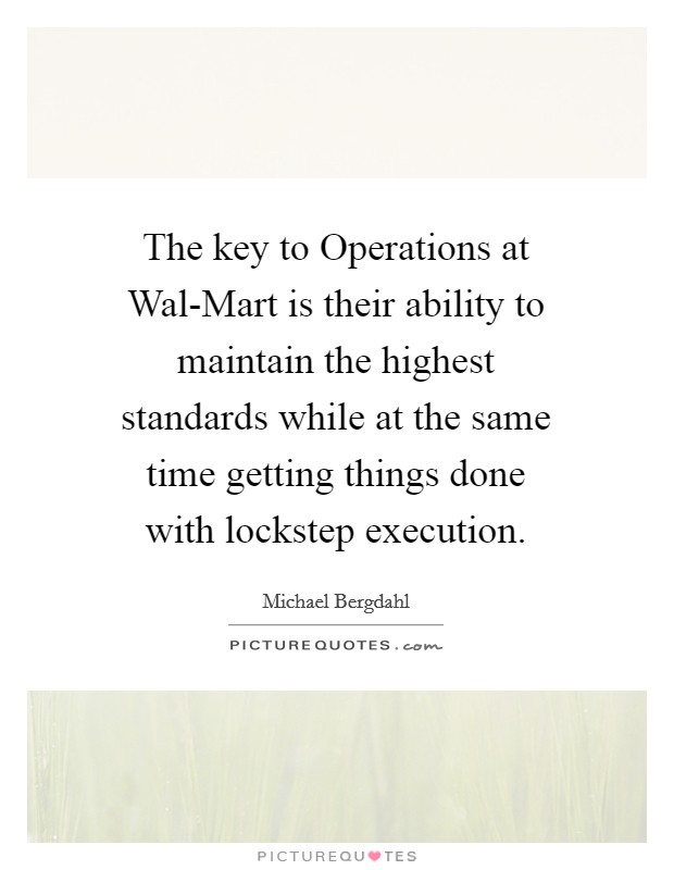 The key to Operations at Wal-Mart is their ability to maintain the highest standards while at the same time getting things done with lockstep execution Picture Quote #1
