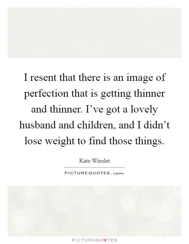 I resent that there is an image of perfection that is getting thinner and thinner. I've got a lovely husband and children, and I didn't lose weight to find those things Picture Quote #1