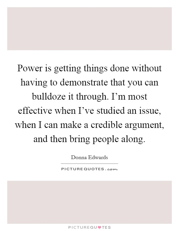 Power is getting things done without having to demonstrate that you can bulldoze it through. I'm most effective when I've studied an issue, when I can make a credible argument, and then bring people along Picture Quote #1