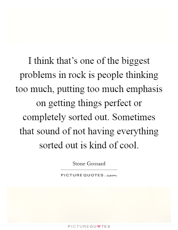 I think that's one of the biggest problems in rock is people thinking too much, putting too much emphasis on getting things perfect or completely sorted out. Sometimes that sound of not having everything sorted out is kind of cool Picture Quote #1