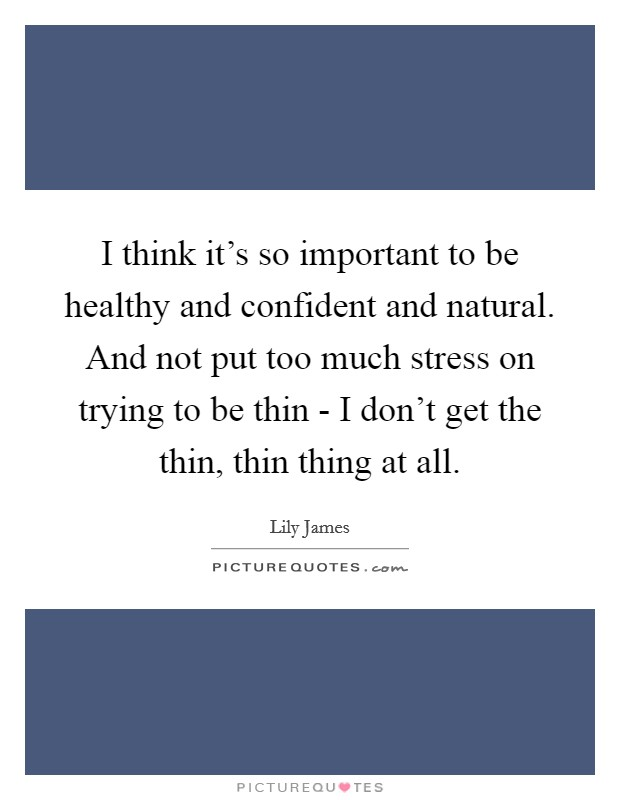 I think it's so important to be healthy and confident and natural. And not put too much stress on trying to be thin - I don't get the thin, thin thing at all Picture Quote #1