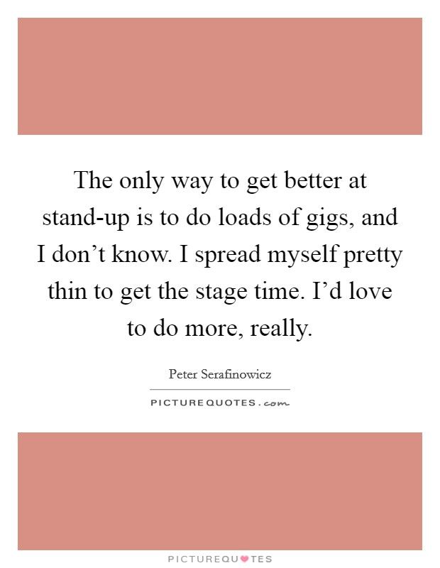 The only way to get better at stand-up is to do loads of gigs, and I don't know. I spread myself pretty thin to get the stage time. I'd love to do more, really Picture Quote #1