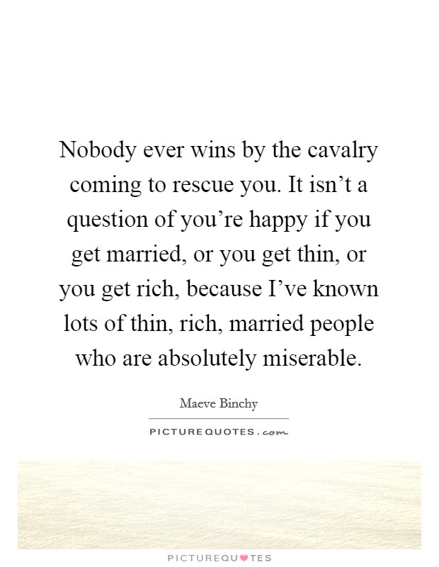 Nobody ever wins by the cavalry coming to rescue you. It isn't a question of you're happy if you get married, or you get thin, or you get rich, because I've known lots of thin, rich, married people who are absolutely miserable Picture Quote #1