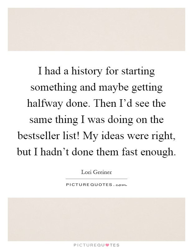 I had a history for starting something and maybe getting halfway done. Then I'd see the same thing I was doing on the bestseller list! My ideas were right, but I hadn't done them fast enough. Picture Quote #1
