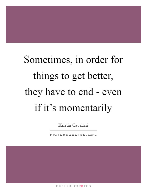 Sometimes, in order for things to get better, they have to end - even if it's momentarily Picture Quote #1