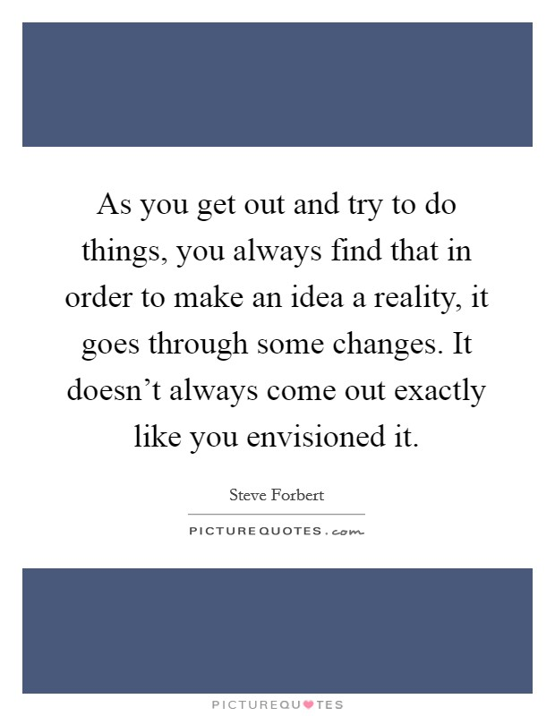 As you get out and try to do things, you always find that in order to make an idea a reality, it goes through some changes. It doesn't always come out exactly like you envisioned it Picture Quote #1