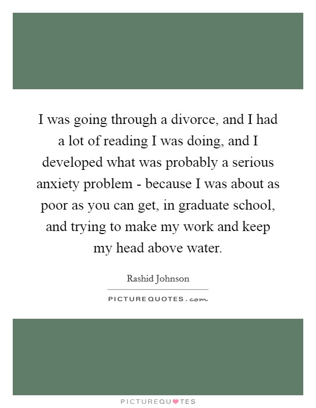 I was going through a divorce, and I had a lot of reading I was doing, and I developed what was probably a serious anxiety problem - because I was about as poor as you can get, in graduate school, and trying to make my work and keep my head above water Picture Quote #1