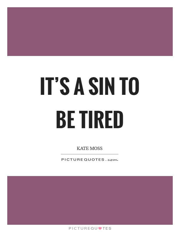 It's a sin to be tired Picture Quote #1