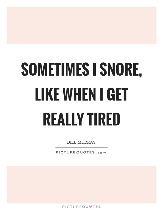 Sometimes I snore, like when I get really tired Picture Quote #1