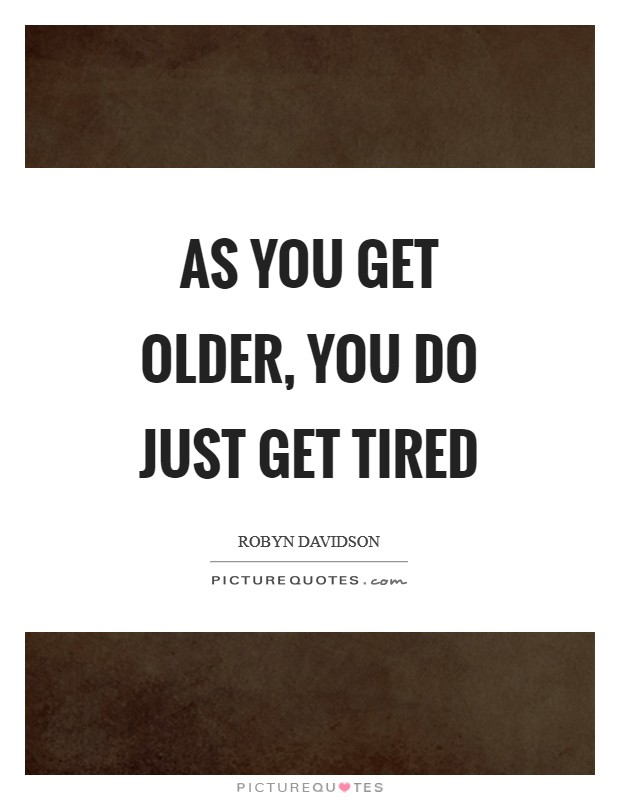 As you get older, you do just get tired Picture Quote #1