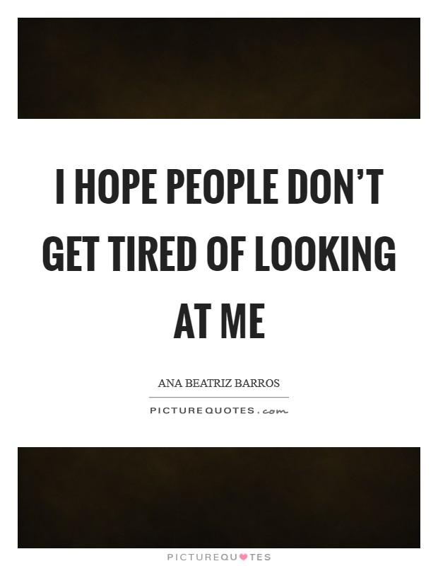 I hope people don't get tired of looking at me Picture Quote #1