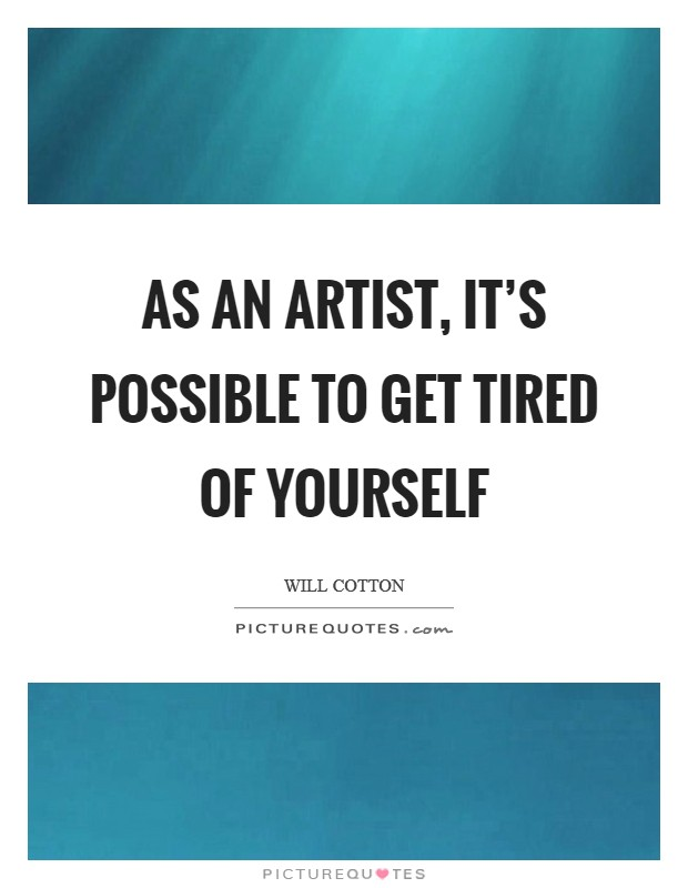 As an artist, it's possible to get tired of yourself Picture Quote #1