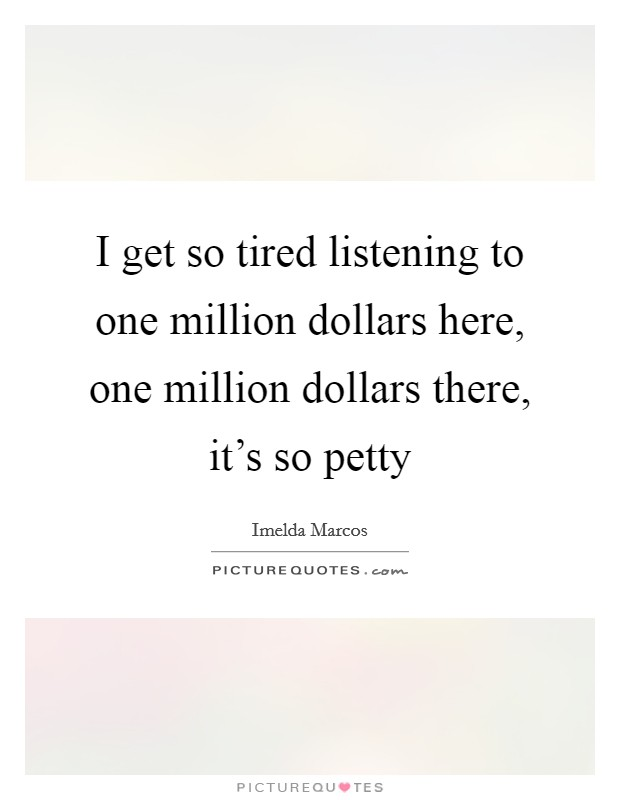 I get so tired listening to one million dollars here, one million dollars there, it's so petty Picture Quote #1