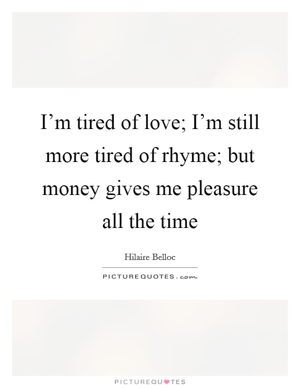 I'm tired of love; I'm still more tired of rhyme; but money gives me pleasure all the time Picture Quote #1