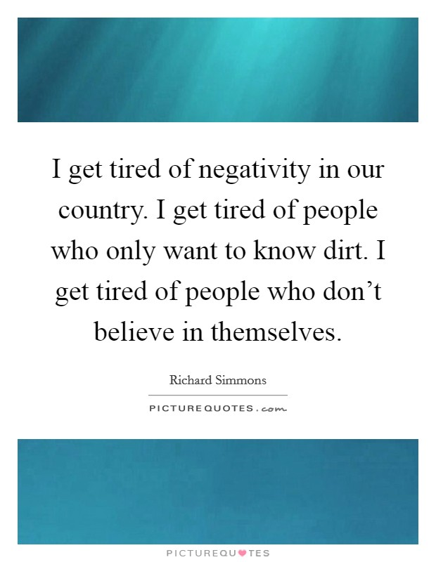 I get tired of negativity in our country. I get tired of people who only want to know dirt. I get tired of people who don't believe in themselves Picture Quote #1