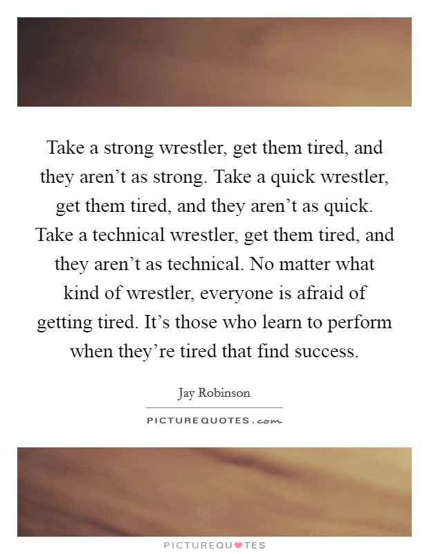 Take a strong wrestler, get them tired, and they aren't as strong. Take a quick wrestler, get them tired, and they aren't as quick. Take a technical wrestler, get them tired, and they aren't as technical. No matter what kind of wrestler, everyone is afraid of getting tired. It's those who learn to perform when they're tired that find success Picture Quote #1