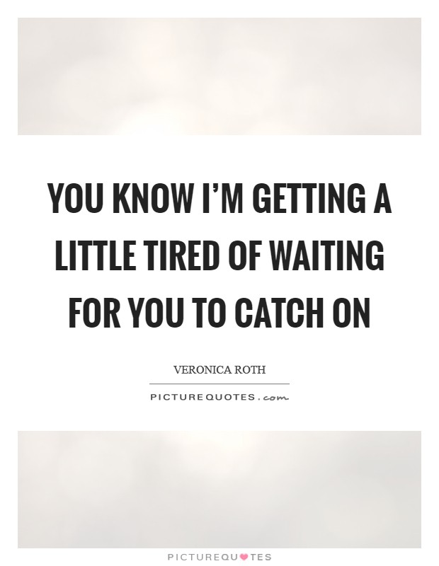 You know I'm getting a little tired of waiting for you to catch on Picture Quote #1