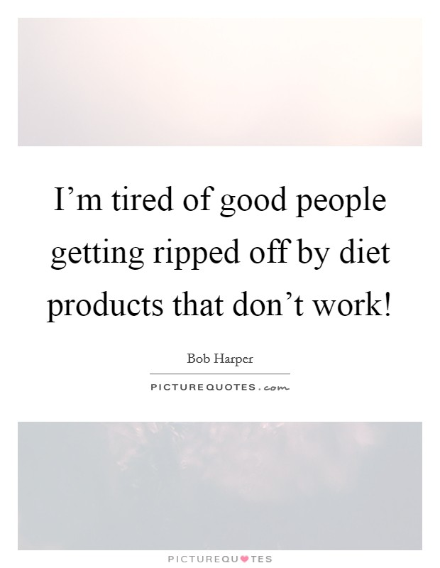 I'm tired of good people getting ripped off by diet products that don't work! Picture Quote #1