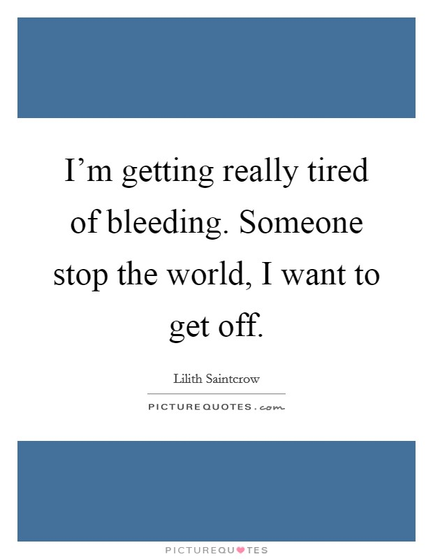 I'm getting really tired of bleeding. Someone stop the world, I want to get off Picture Quote #1