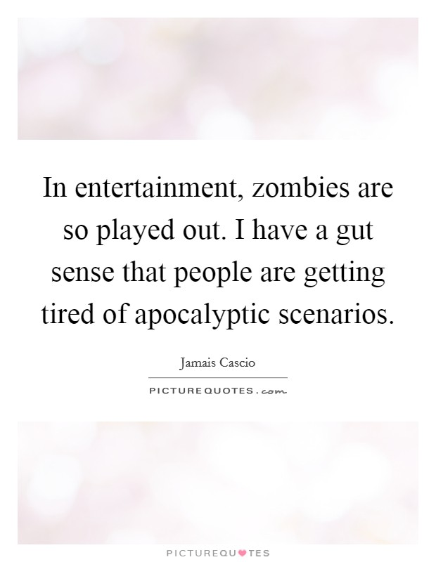 In entertainment, zombies are so played out. I have a gut sense that people are getting tired of apocalyptic scenarios Picture Quote #1