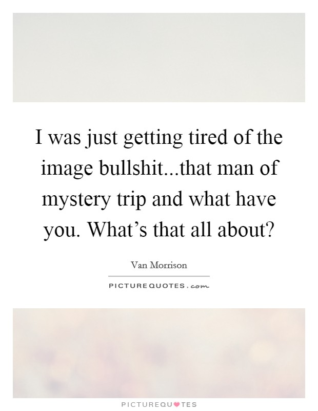 I was just getting tired of the image bullshit...that man of mystery trip and what have you. What's that all about? Picture Quote #1