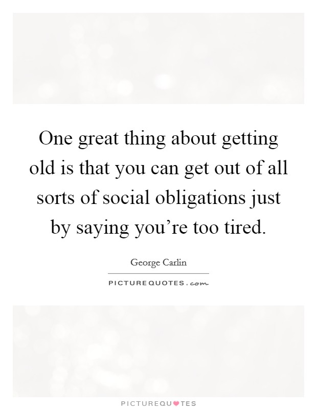 One great thing about getting old is that you can get out of all sorts of social obligations just by saying you're too tired Picture Quote #1