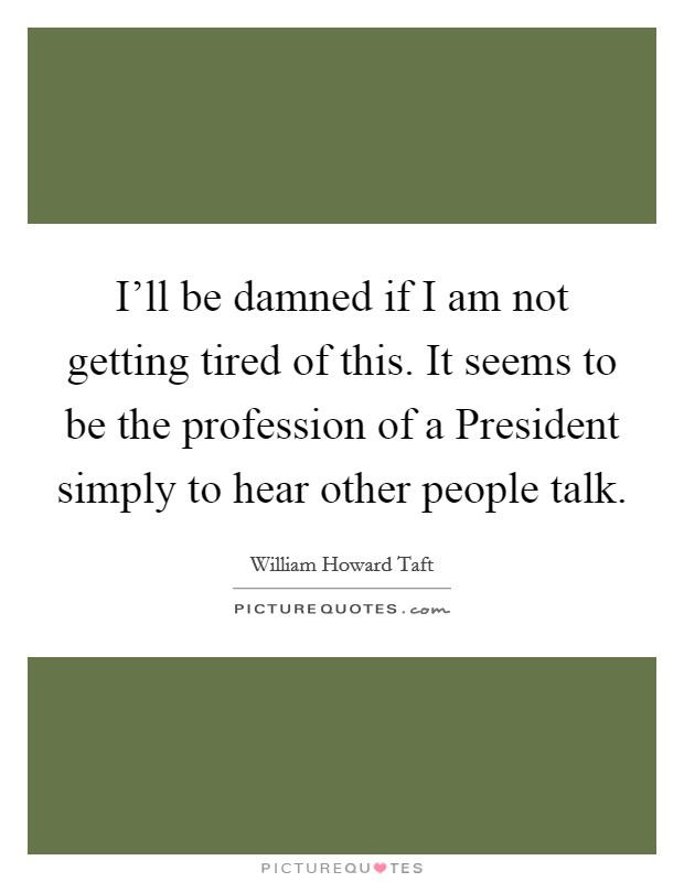 I'll be damned if I am not getting tired of this. It seems to be the profession of a President simply to hear other people talk Picture Quote #1