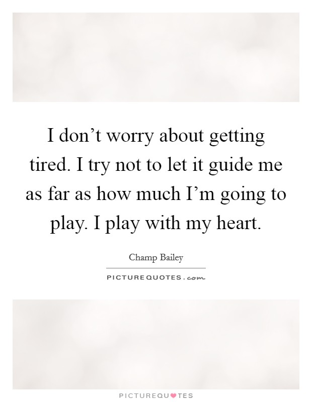 I don't worry about getting tired. I try not to let it guide me as far as how much I'm going to play. I play with my heart Picture Quote #1