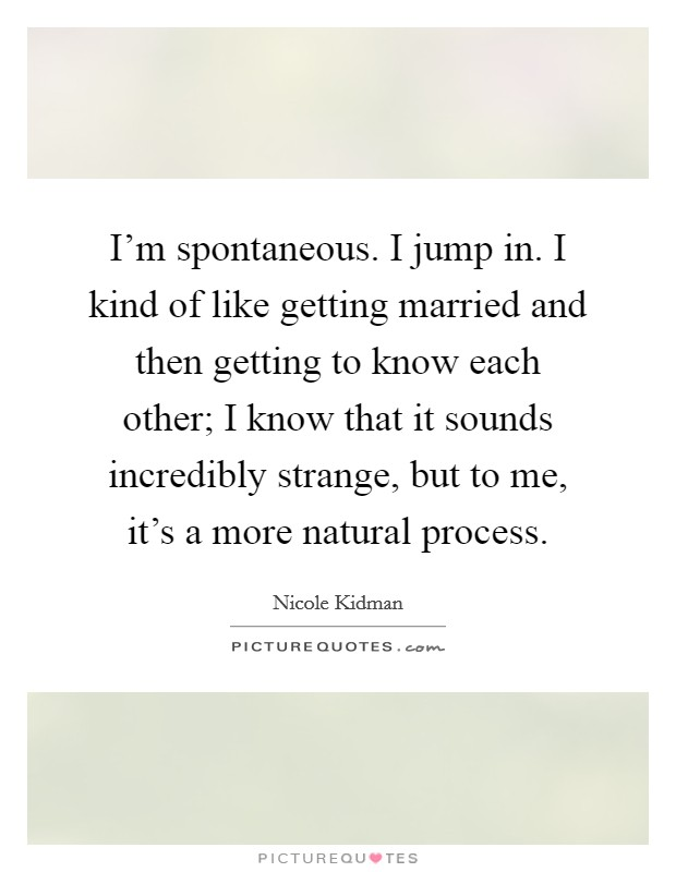 I'm spontaneous. I jump in. I kind of like getting married and then getting to know each other; I know that it sounds incredibly strange, but to me, it's a more natural process Picture Quote #1