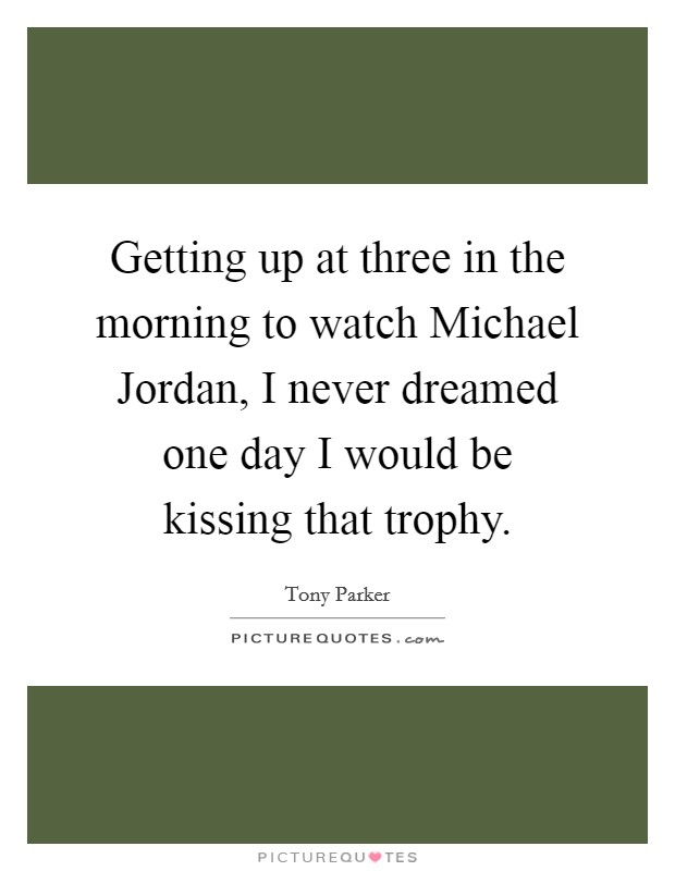 Getting up at three in the morning to watch Michael Jordan, I never dreamed one day I would be kissing that trophy Picture Quote #1