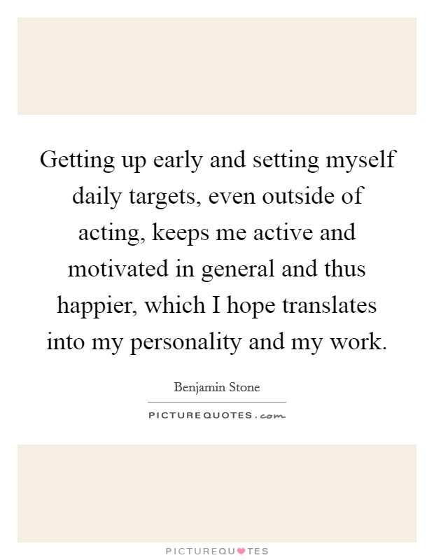 Getting up early and setting myself daily targets, even outside of acting, keeps me active and motivated in general and thus happier, which I hope translates into my personality and my work Picture Quote #1