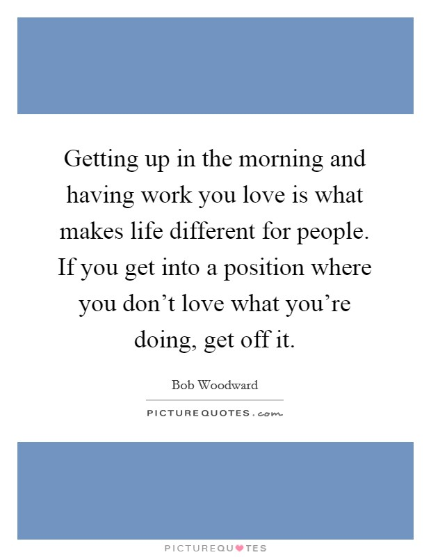 Getting up in the morning and having work you love is what makes life different for people. If you get into a position where you don't love what you're doing, get off it Picture Quote #1
