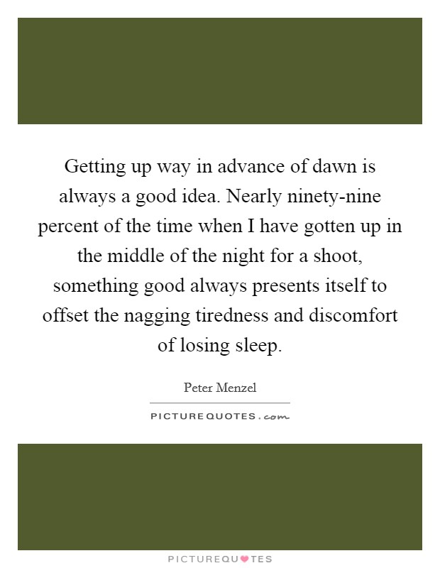 Getting up way in advance of dawn is always a good idea. Nearly ninety-nine percent of the time when I have gotten up in the middle of the night for a shoot, something good always presents itself to offset the nagging tiredness and discomfort of losing sleep Picture Quote #1