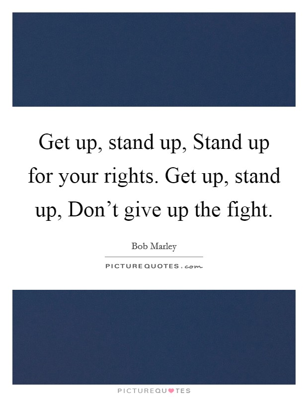 Get up, stand up, Stand up for your rights. Get up, stand up, Don't give up the fight Picture Quote #1