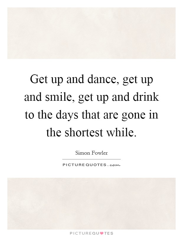 Get up and dance, get up and smile, get up and drink to the days that are gone in the shortest while Picture Quote #1