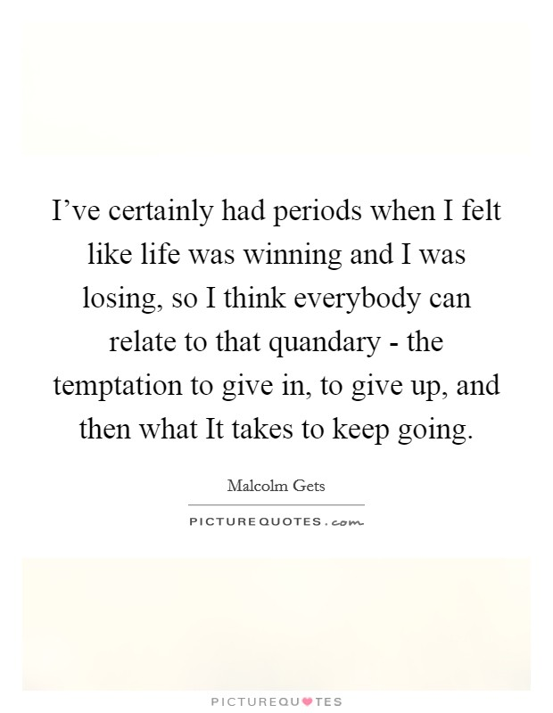 I've certainly had periods when I felt like life was winning and I was losing, so I think everybody can relate to that quandary - the temptation to give in, to give up, and then what It takes to keep going Picture Quote #1