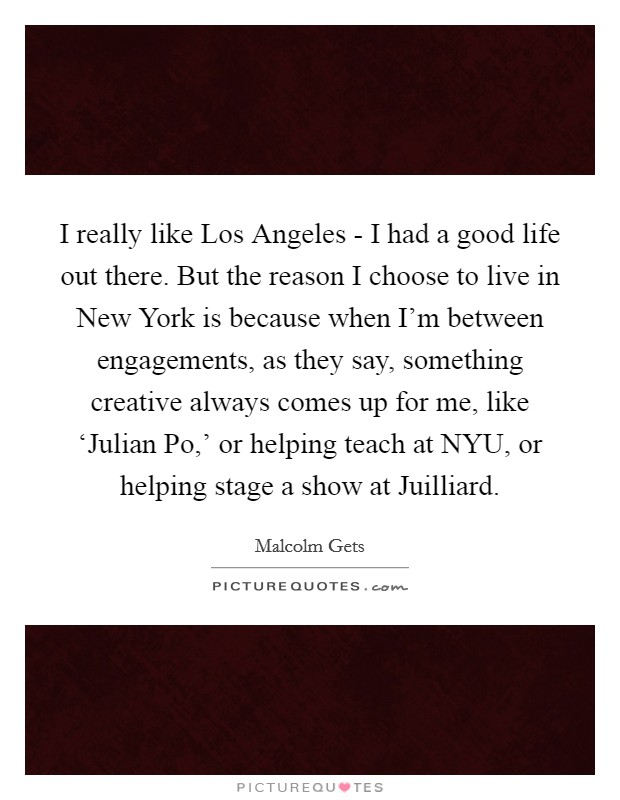 I really like Los Angeles - I had a good life out there. But the reason I choose to live in New York is because when I'm between engagements, as they say, something creative always comes up for me, like 'Julian Po,' or helping teach at NYU, or helping stage a show at Juilliard Picture Quote #1