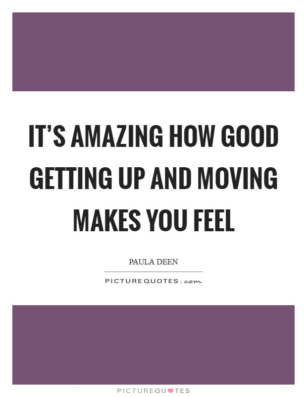 It's amazing how good getting up and moving makes you feel Picture Quote #1