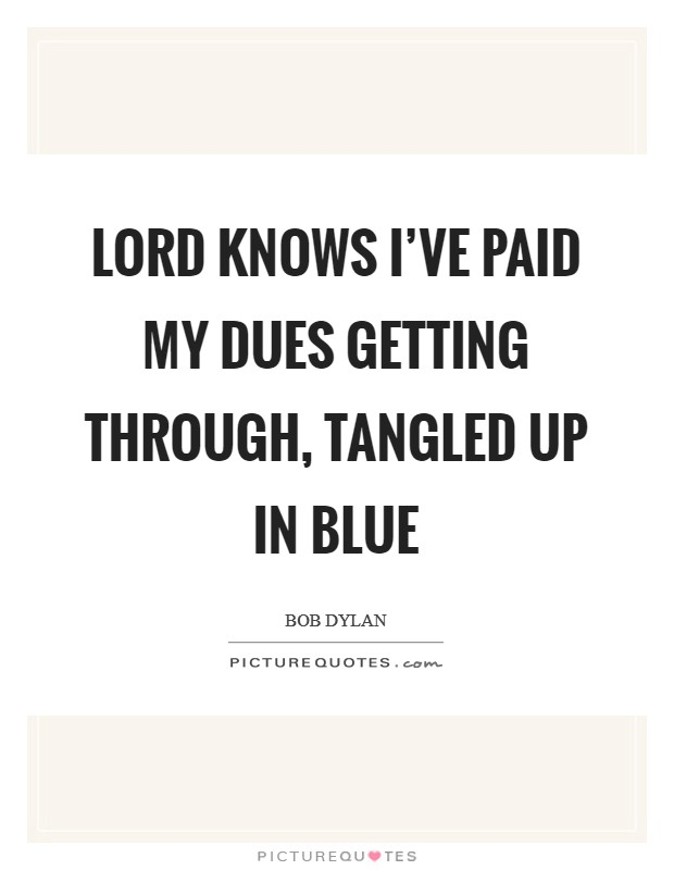 Lord knows I've paid my dues getting through, tangled up in blue Picture Quote #1