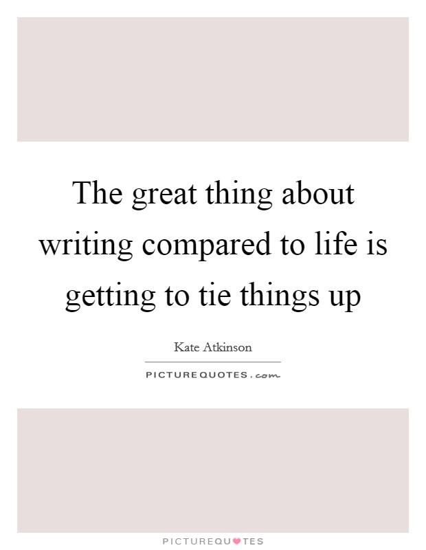 The great thing about writing compared to life is getting to tie things up Picture Quote #1